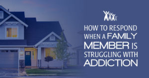 How to Respond When a Family Member is Struggling With Addiction