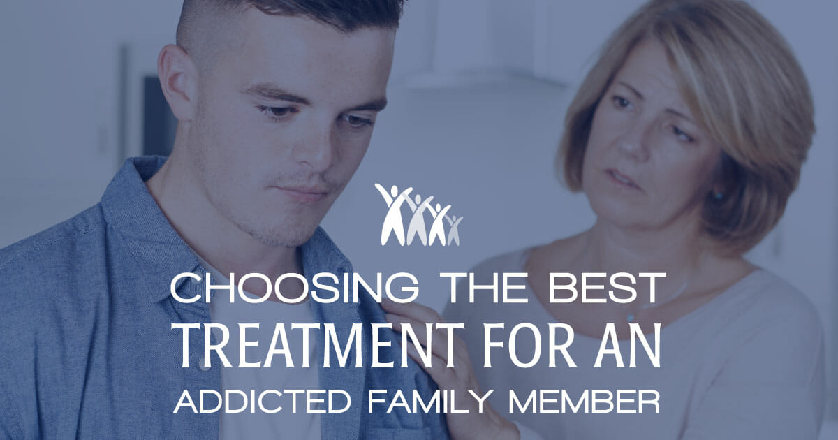 Choosing the Best Addiction Treatment Programs, Modalities and Therapies for an Addicted Family Member